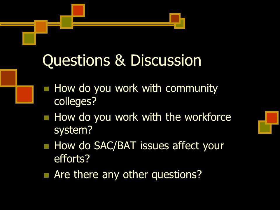 Questions & Discussion How do you work with community colleges? How do you work with the workforce system? How do SAC/BAT issues affect your efforts?