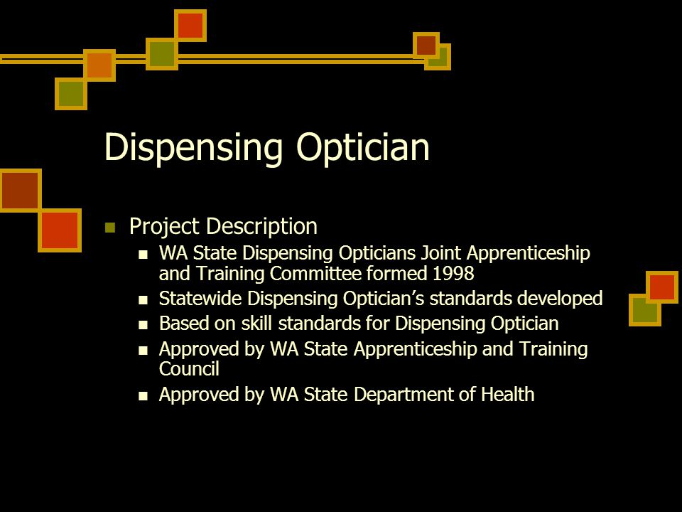 Dispensing Optician Project Description WA State Dispensing Opticians Joint Apprenticeship and Training Committee formed 1998 Statewide Dispensing Optician's standards developed Based on skill standards for Dispensing Optician Approved by WA State Apprenticeship and Training Council Approved by WA State Department of Health