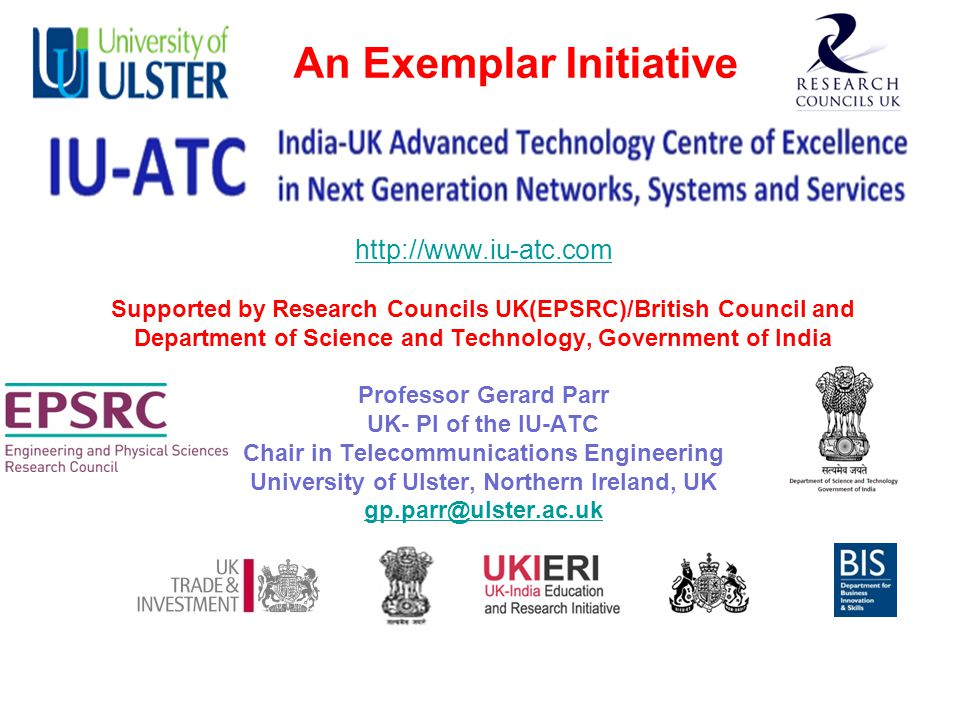 http://www.iu-atc.com http://www.iu-atc.com Supported by Research Councils UK(EPSRC)/British Council and Department of Science and Technology, Government of India Professor Gerard Parr UK- PI of the IU-ATC Chair in Telecommunications Engineering University of Ulster, Northern Ireland, UK gp.parr@ulster.ac.uk gp.parr@ulster.ac.uk An Exemplar Initiative