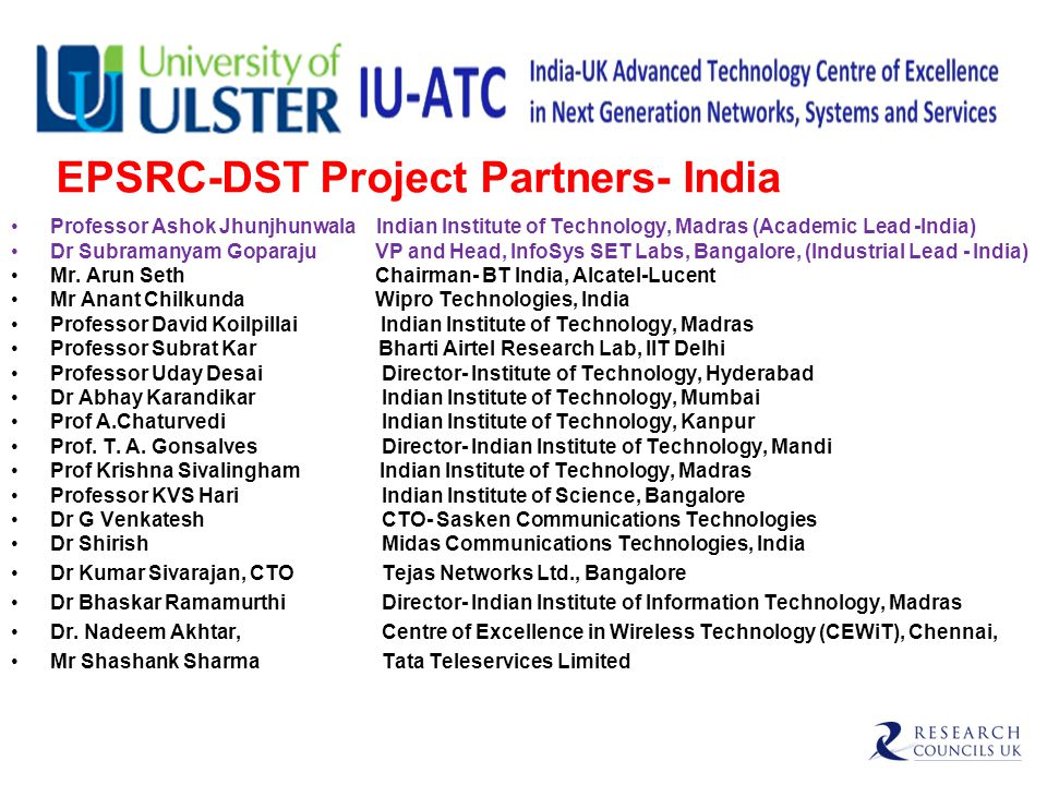 EPSRC-DST Project Partners- India Professor Ashok Jhunjhunwala Indian Institute of Technology, Madras (Academic Lead -India) Dr Subramanyam Goparaju VP and Head, InfoSys SET Labs, Bangalore, (Industrial Lead - India) Mr.