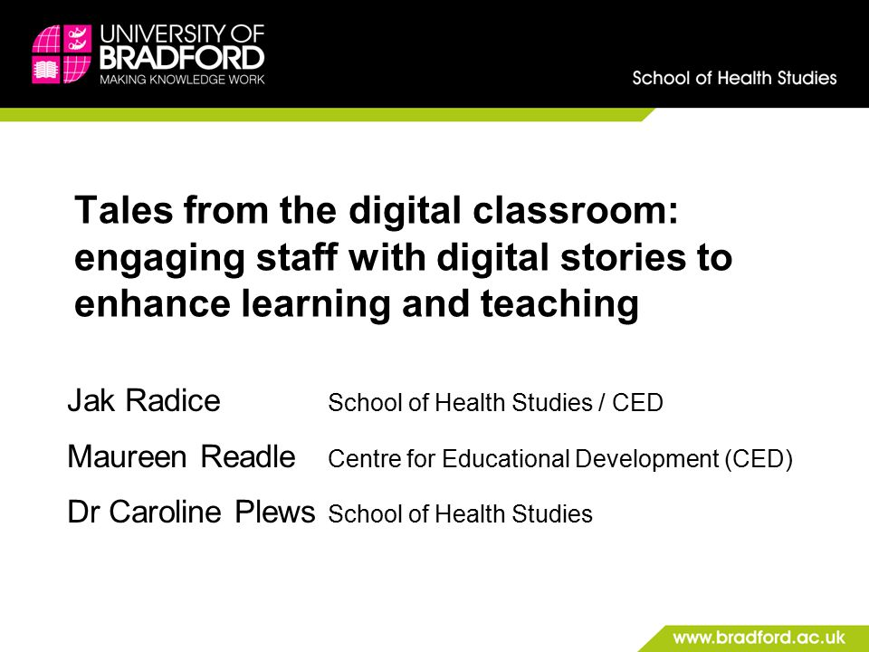 Tales from the digital classroom: engaging staff with digital stories to enhance learning and teaching Jak Radice School of Health Studies / CED Maureen Readle Centre for Educational Development (CED) Dr Caroline Plews School of Health Studies