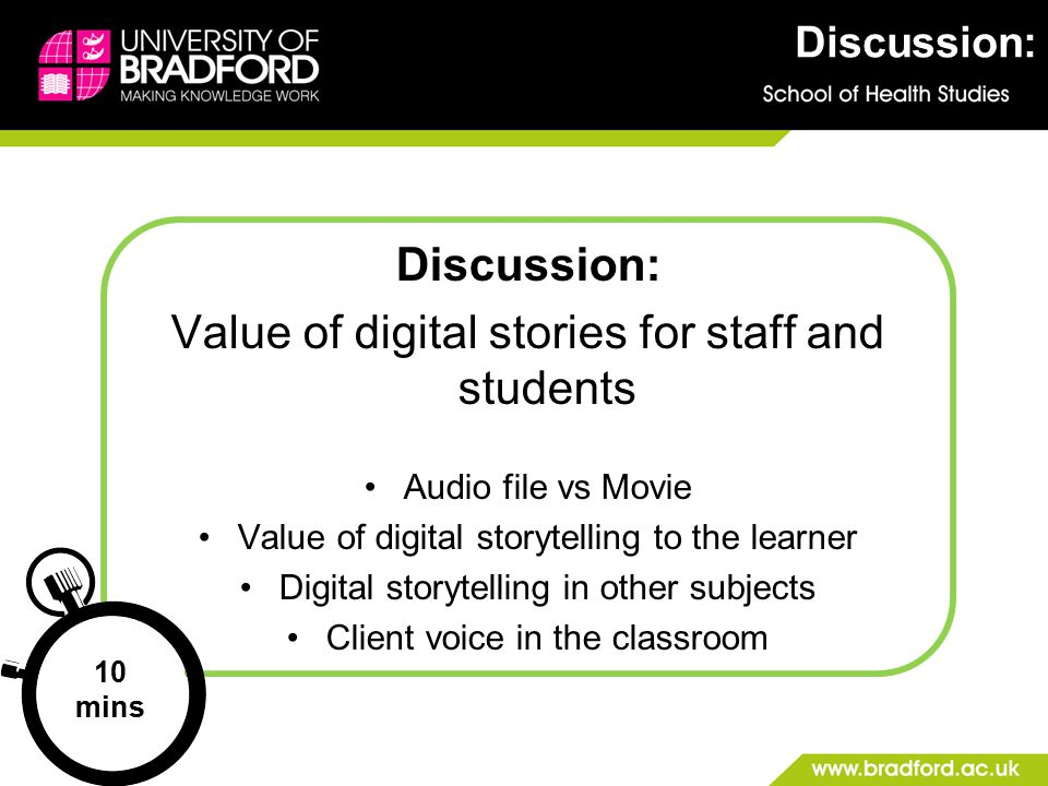 Discussion: Value of digital stories for staff and students Audio file vs Movie Value of digital storytelling to the learner Digital storytelling in other subjects Client voice in the classroom 10 mins Discussion:
