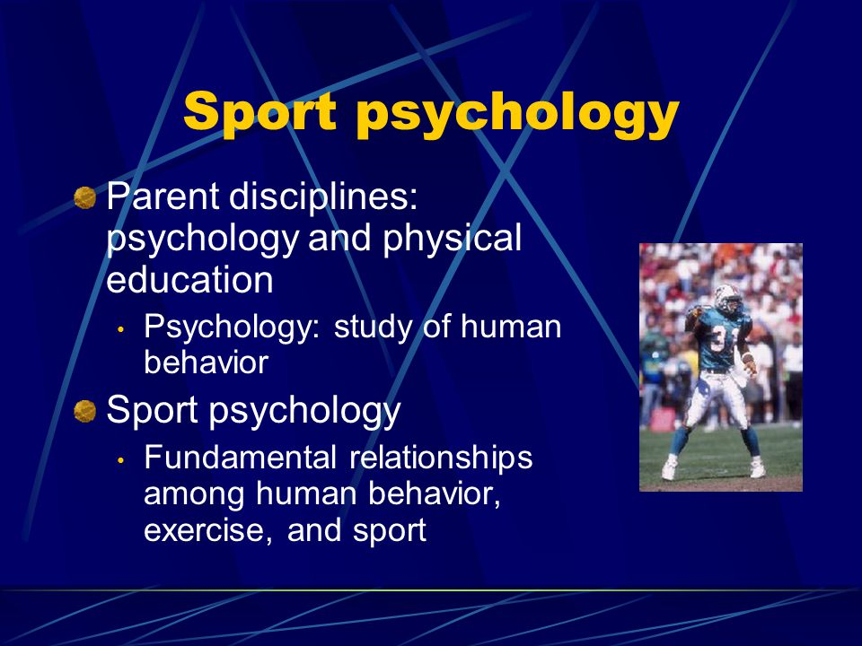 Sport psychology Parent disciplines: psychology and physical education Psychology: study of human behavior Sport psychology Fundamental relationships among human behavior, exercise, and sport