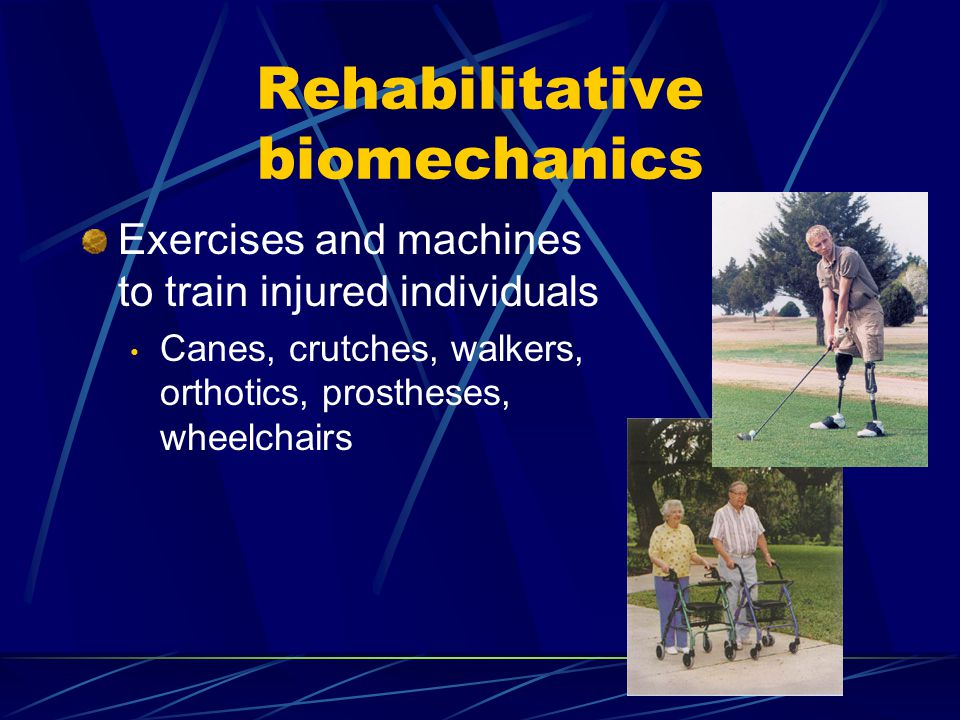 Rehabilitative biomechanics Exercises and machines to train injured individuals Canes, crutches, walkers, orthotics, prostheses, wheelchairs