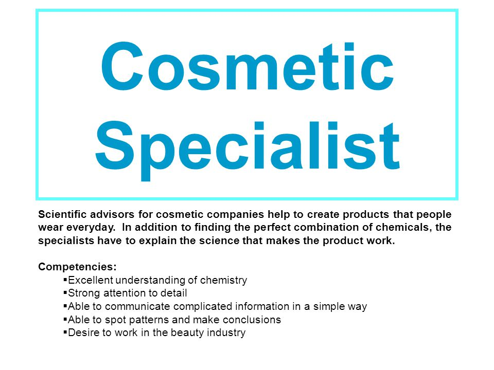 Cosmetic Specialist Scientific advisors for cosmetic companies help to create products that people wear everyday.