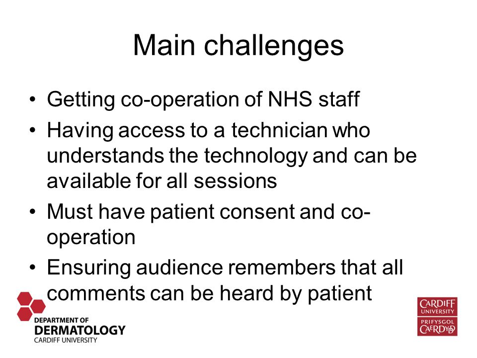 Main challenges Getting co-operation of NHS staff Having access to a technician who understands the technology and can be available for all sessions Must have patient consent and co- operation Ensuring audience remembers that all comments can be heard by patient