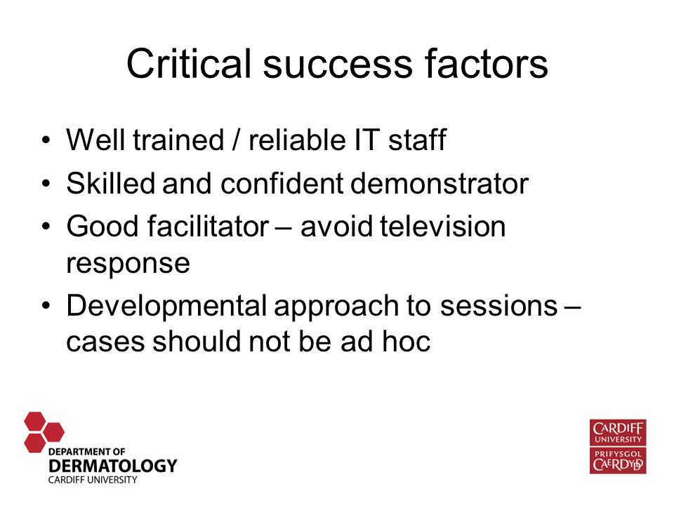 Critical success factors Well trained / reliable IT staff Skilled and confident demonstrator Good facilitator – avoid television response Developmental approach to sessions – cases should not be ad hoc