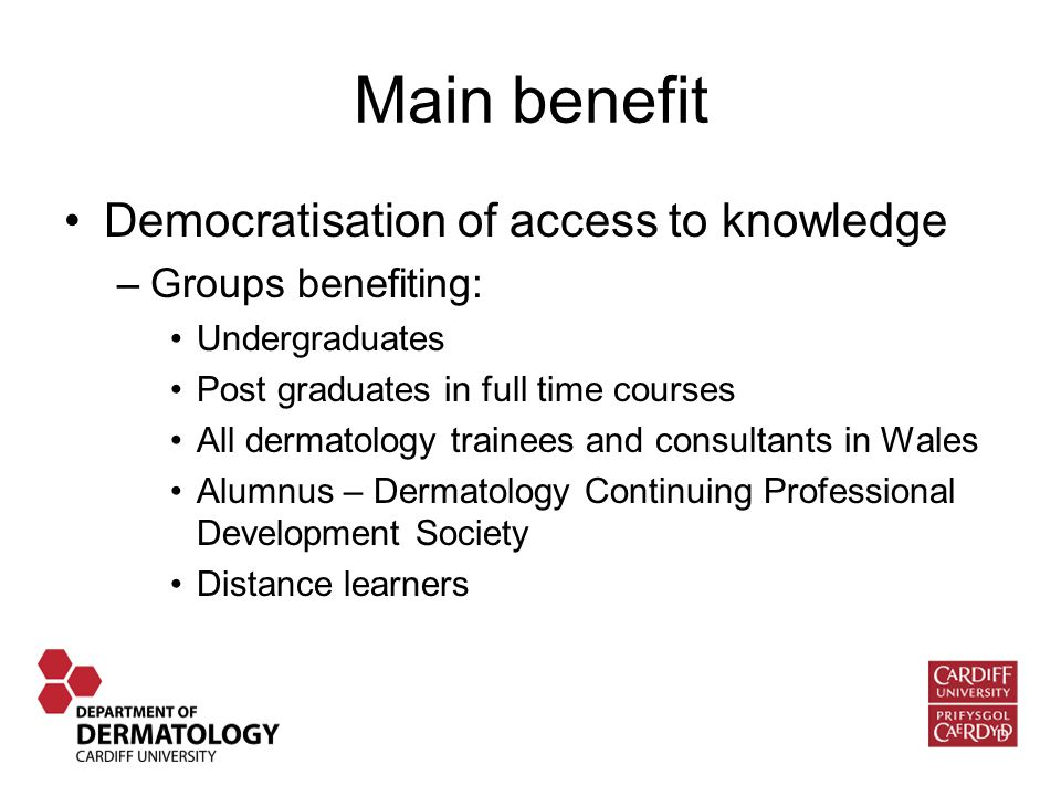 Main benefit Democratisation of access to knowledge –Groups benefiting: Undergraduates Post graduates in full time courses All dermatology trainees and consultants in Wales Alumnus – Dermatology Continuing Professional Development Society Distance learners