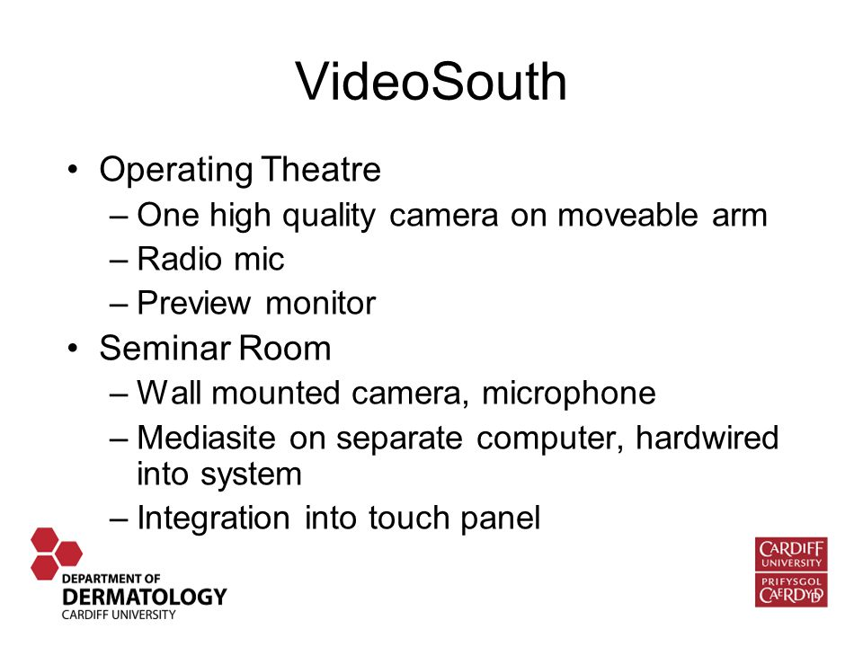 VideoSouth Operating Theatre –One high quality camera on moveable arm –Radio mic –Preview monitor Seminar Room –Wall mounted camera, microphone –Mediasite on separate computer, hardwired into system –Integration into touch panel