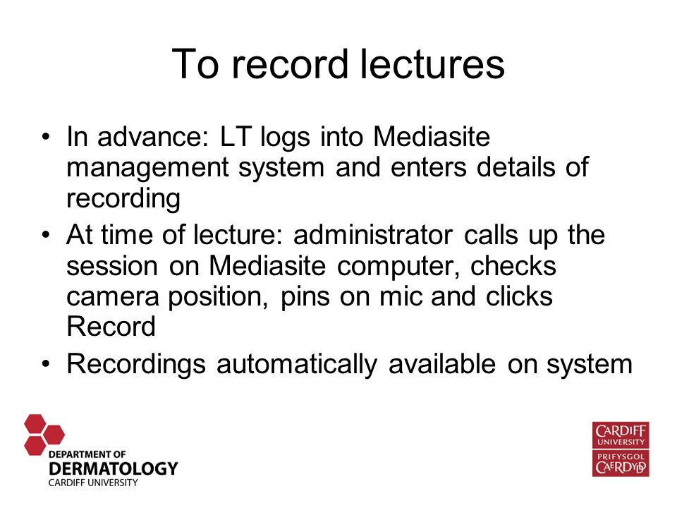 To record lectures In advance: LT logs into Mediasite management system and enters details of recording At time of lecture: administrator calls up the session on Mediasite computer, checks camera position, pins on mic and clicks Record Recordings automatically available on system