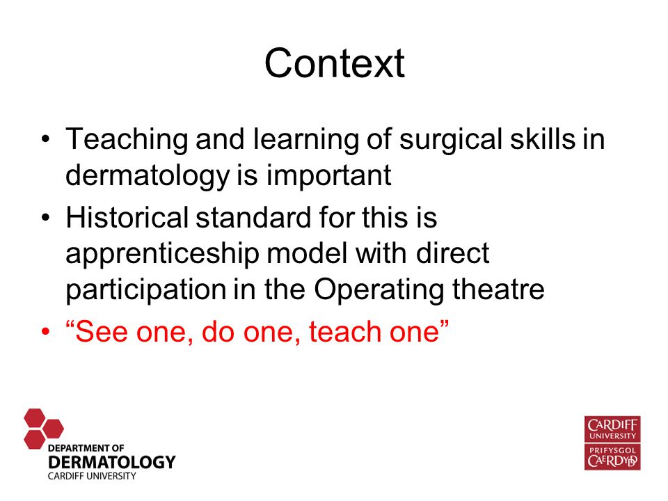 Context Teaching and learning of surgical skills in dermatology is important Historical standard for this is apprenticeship model with direct participation in the Operating theatre See one, do one, teach one