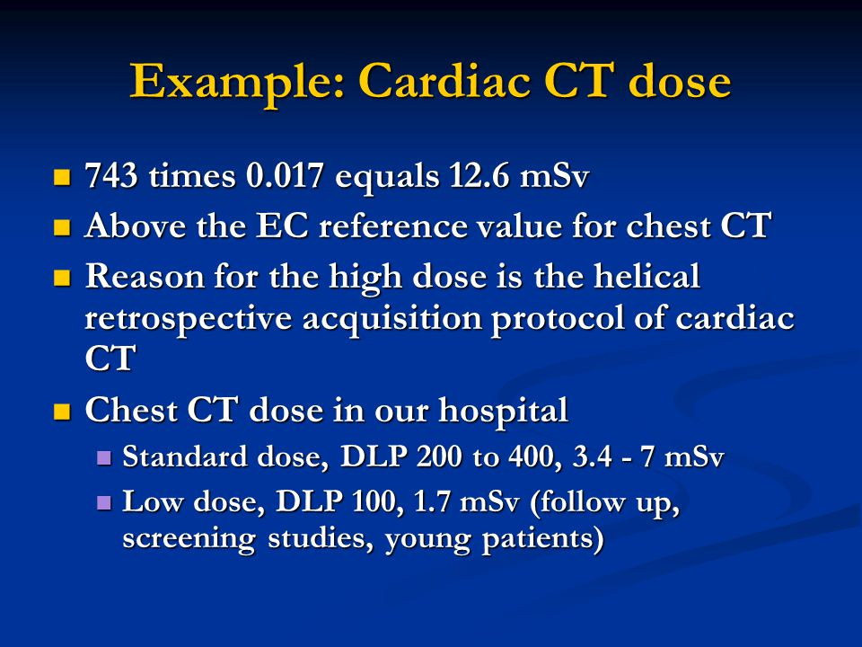 Example: Cardiac CT dose 743 times 0.017 equals 12.6 mSv 743 times 0.017 equals 12.6 mSv Above the EC reference value for chest CT Above the EC refere