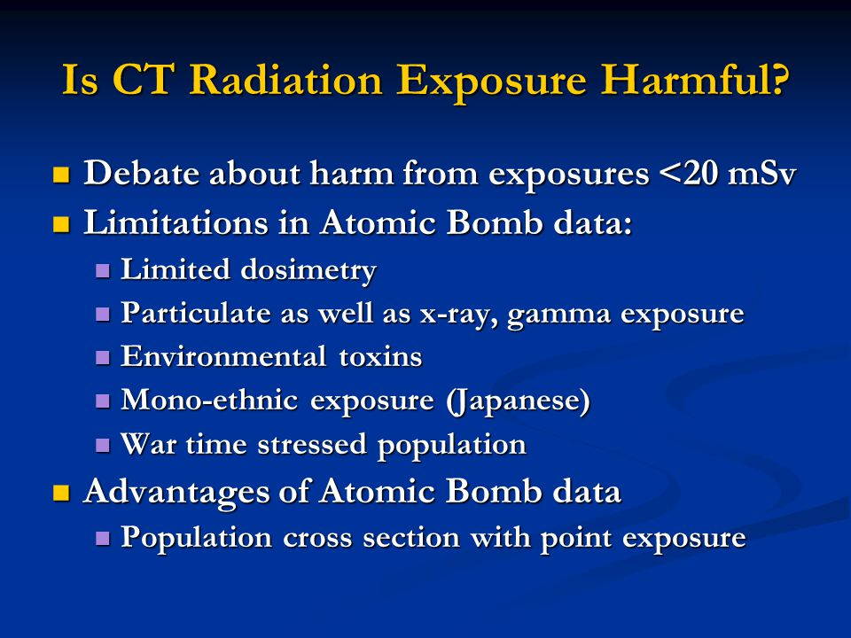 Is CT Radiation Exposure Harmful? Debate about harm from exposures <20 mSv Debate about harm from exposures <20 mSv Limitations in Atomic Bomb data: L