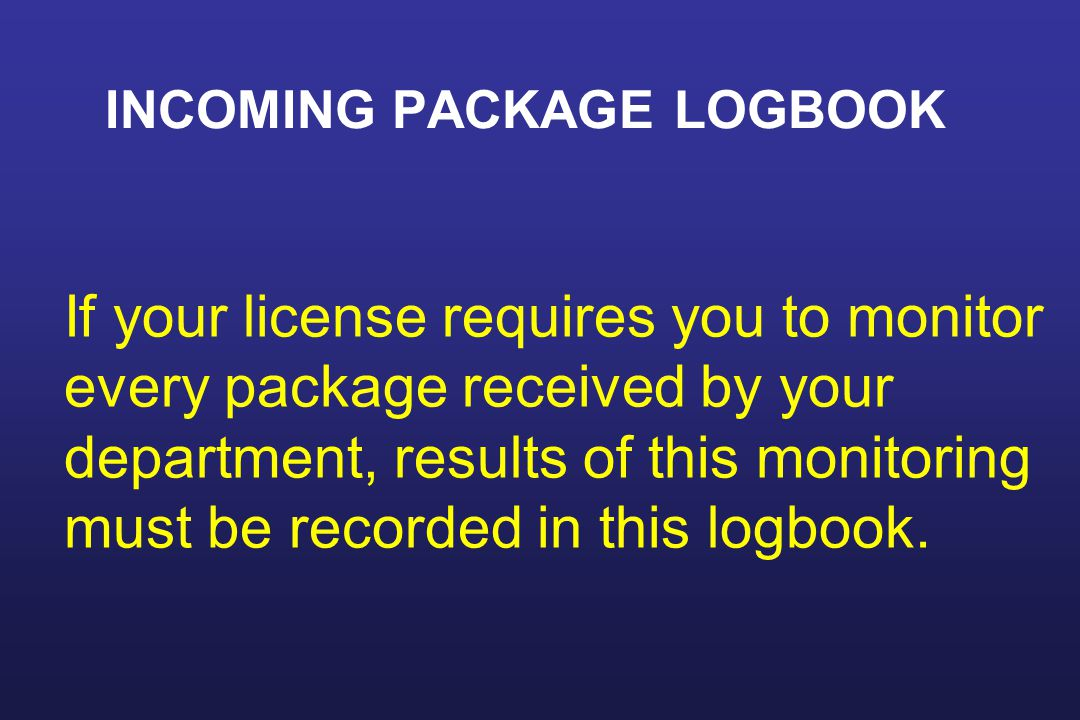 INCOMING PACKAGE LOGBOOK If your license requires you to monitor every package received by your department, results of this monitoring must be recorded in this logbook.