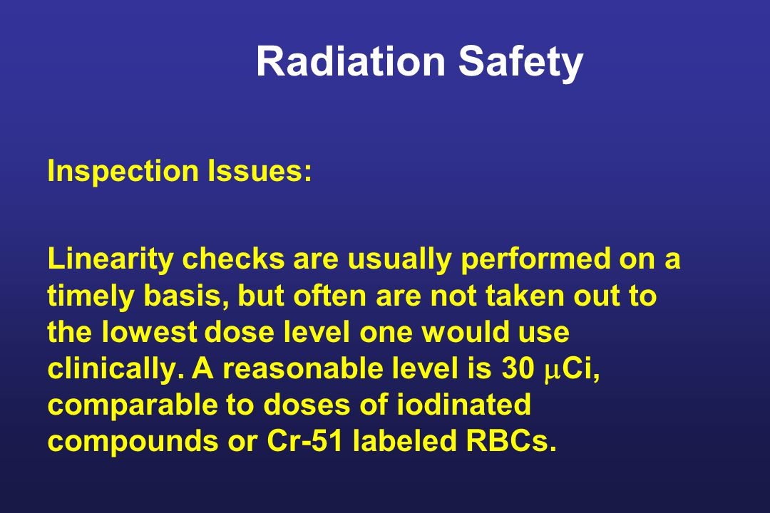 Radiation Safety Inspection Issues: Linearity checks are usually performed on a timely basis, but often are not taken out to the lowest dose level one would use clinically.