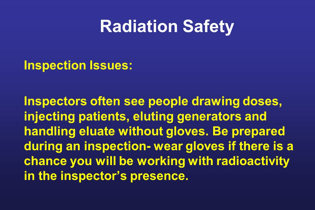 Radiation Safety Inspection Issues: Inspectors often see people drawing doses, injecting patients, eluting generators and handling eluate without gloves.
