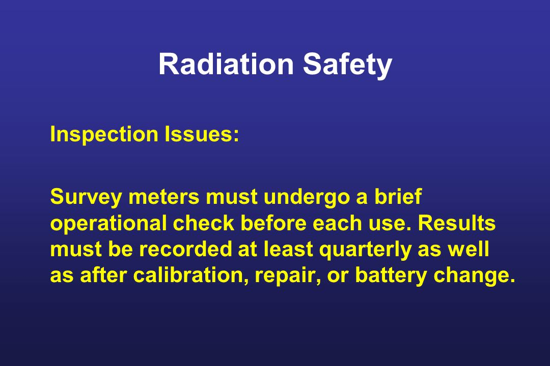 Radiation Safety Inspection Issues: Survey meters must undergo a brief operational check before each use.