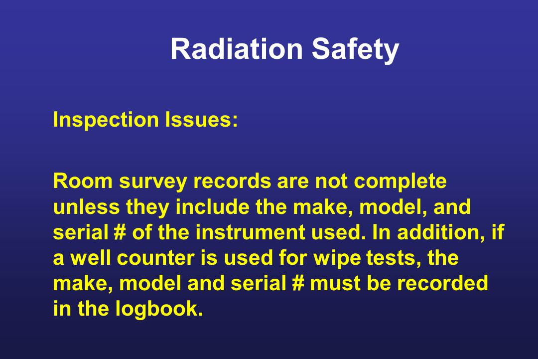 Radiation Safety Inspection Issues: Room survey records are not complete unless they include the make, model, and serial # of the instrument used.