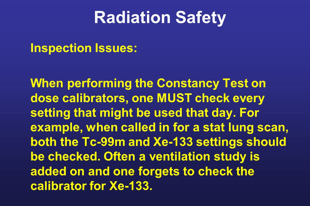 Radiation Safety Inspection Issues: When performing the Constancy Test on dose calibrators, one MUST check every setting that might be used that day.