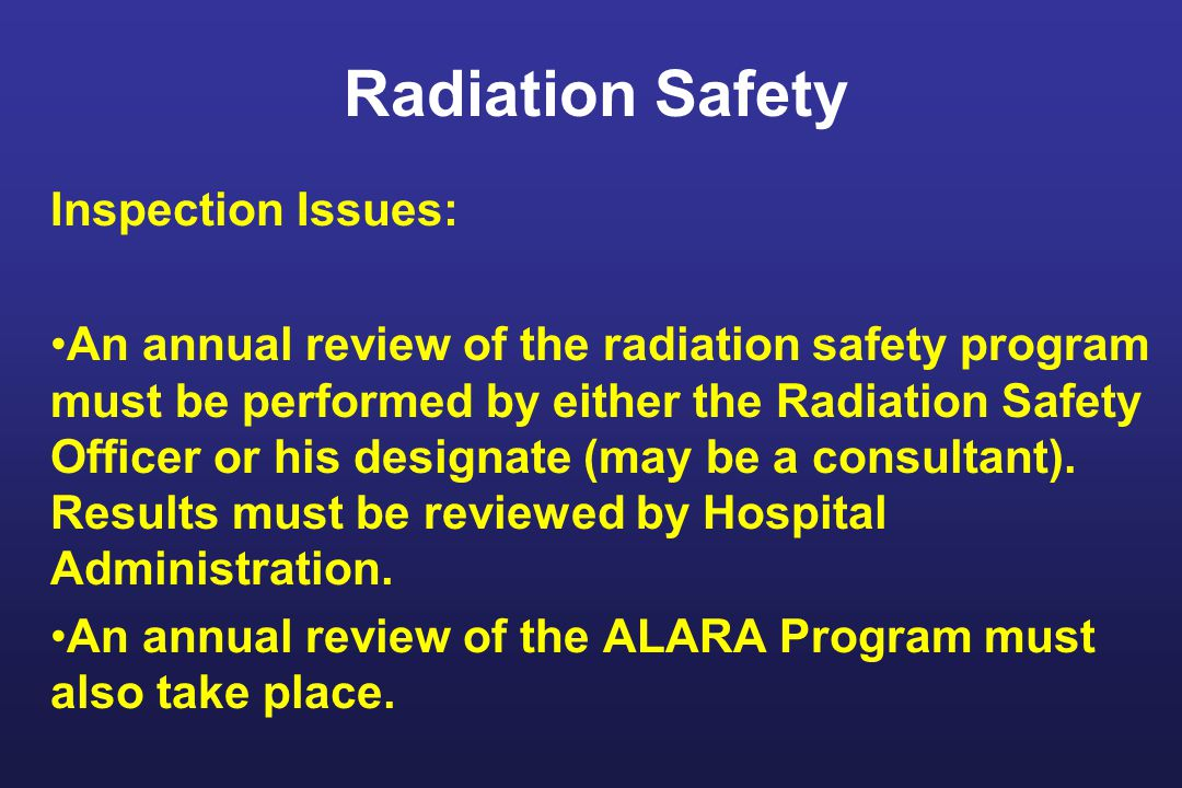 Radiation Safety Inspection Issues: An annual review of the radiation safety program must be performed by either the Radiation Safety Officer or his designate (may be a consultant).