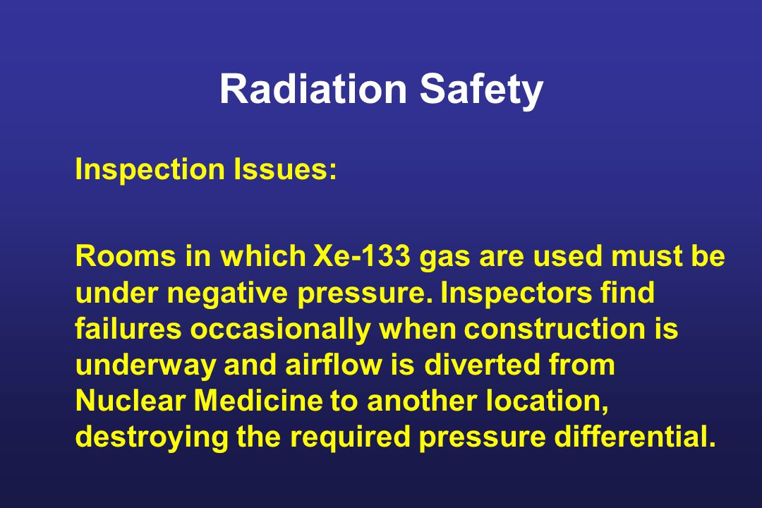 Radiation Safety Inspection Issues: Rooms in which Xe-133 gas are used must be under negative pressure.