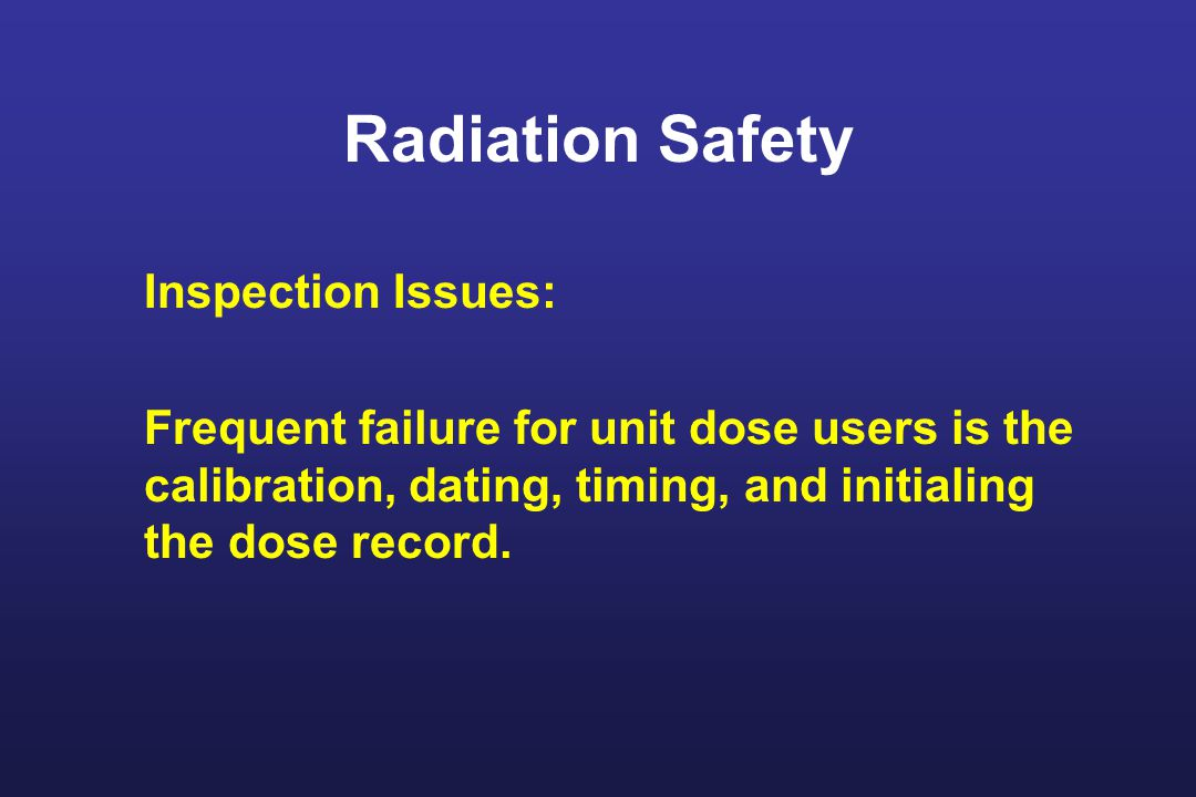 Radiation Safety Inspection Issues: Frequent failure for unit dose users is the calibration, dating, timing, and initialing the dose record.