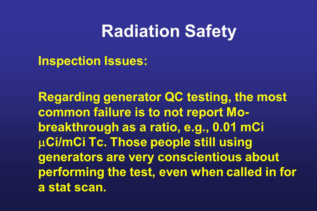 Radiation Safety Inspection Issues: Regarding generator QC testing, the most common failure is to not report Mo- breakthrough as a ratio, e.g., 0.01 mCi  Ci/mCi Tc.