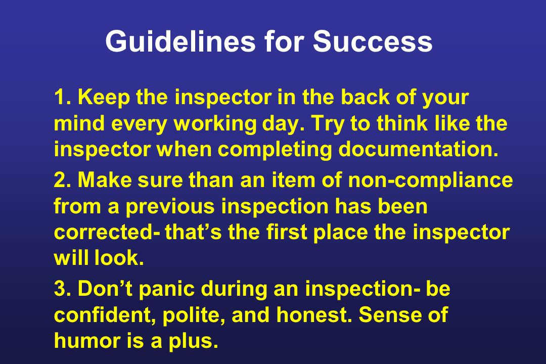 Guidelines for Success 1. Keep the inspector in the back of your mind every working day.