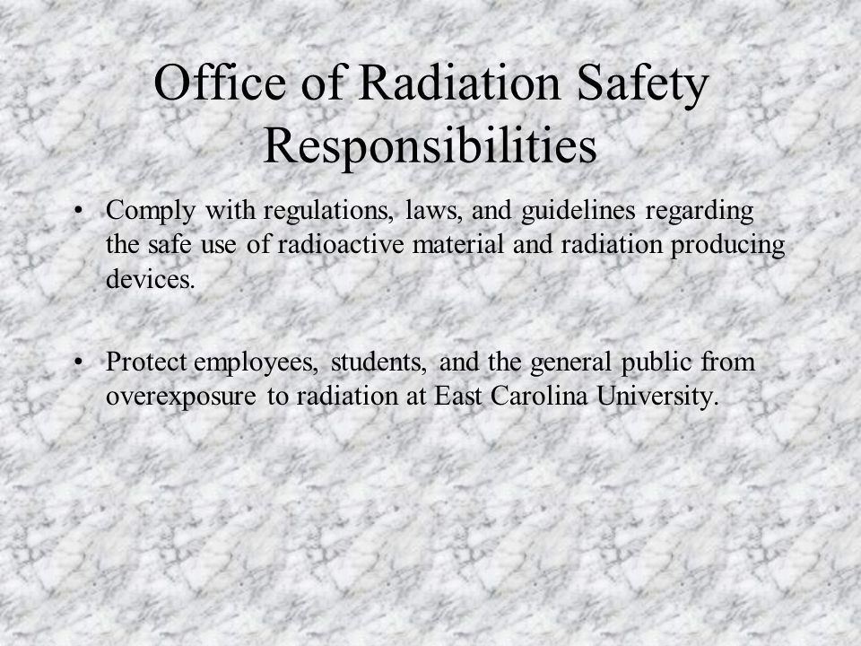 Office of Radiation Safety Responsibilities Comply with regulations, laws, and guidelines regarding the safe use of radioactive material and radiation producing devices.