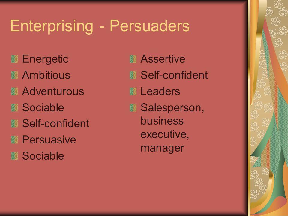 Enterprising - Persuaders Energetic Ambitious Adventurous Sociable Self-confident Persuasive Sociable Assertive Self-confident Leaders Salesperson, bu