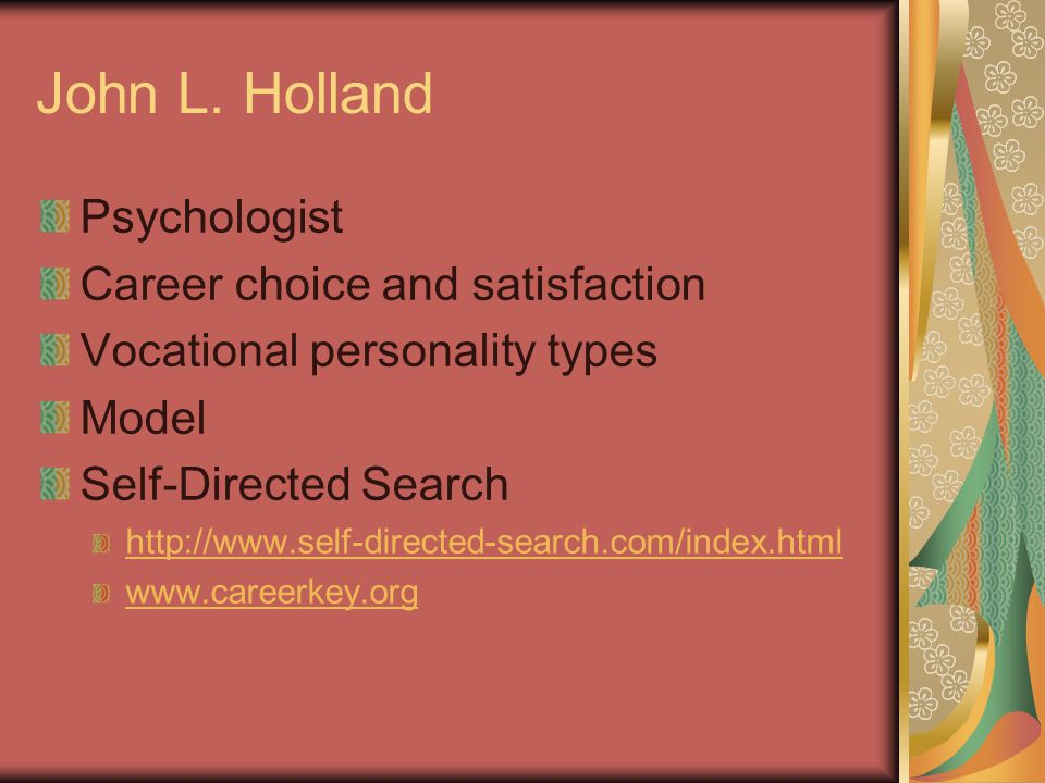 John L. Holland Psychologist Career choice and satisfaction Vocational personality types Model Self-Directed Search http://www.self-directed-search.co