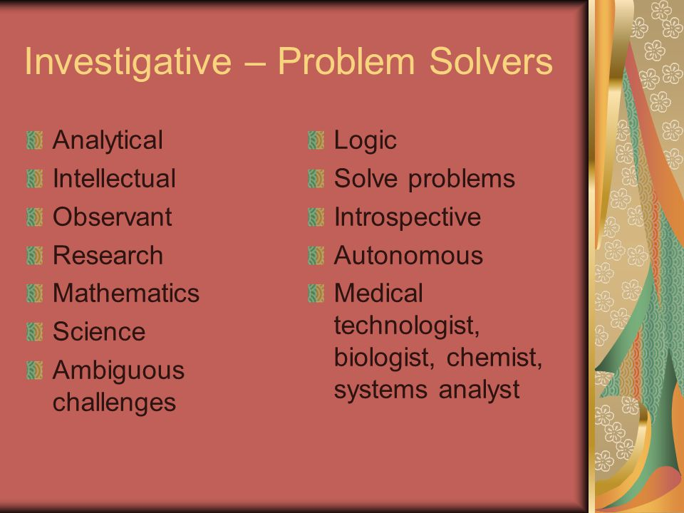Investigative – Problem Solvers Analytical Intellectual Observant Research Mathematics Science Ambiguous challenges Logic Solve problems Introspective