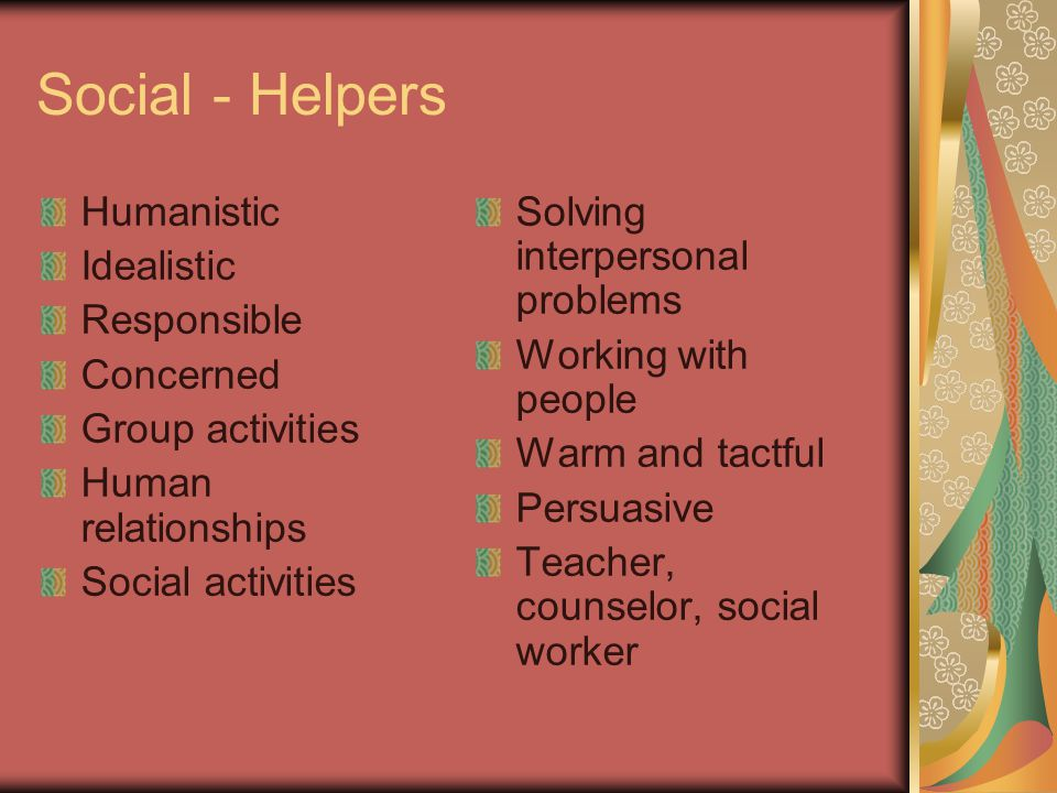 Social - Helpers Humanistic Idealistic Responsible Concerned Group activities Human relationships Social activities Solving interpersonal problems Wor