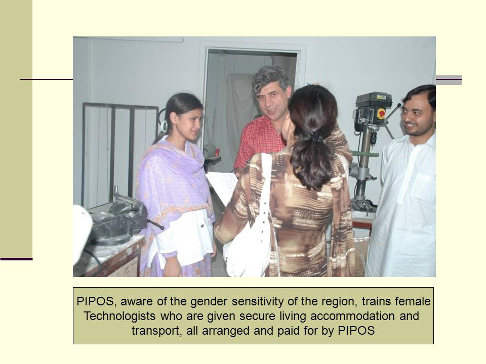 PIPOS, aware of the gender sensitivity of the region, trains female Technologists who are given secure living accommodation and transport, all arrange