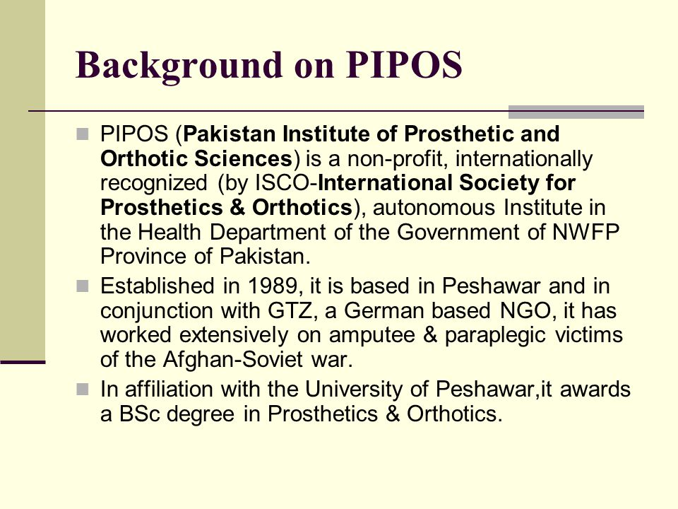 Background on PIPOS PIPOS (Pakistan Institute of Prosthetic and Orthotic Sciences) is a non-profit, internationally recognized (by ISCO-International