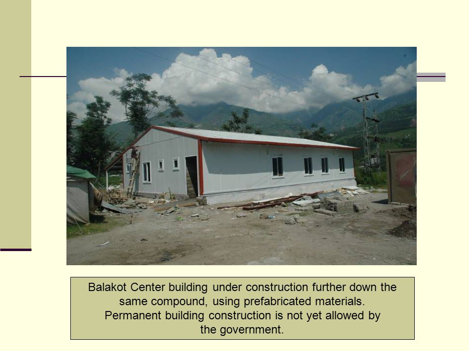 Balakot Center building under construction further down the same compound, using prefabricated materials. Permanent building construction is not yet a