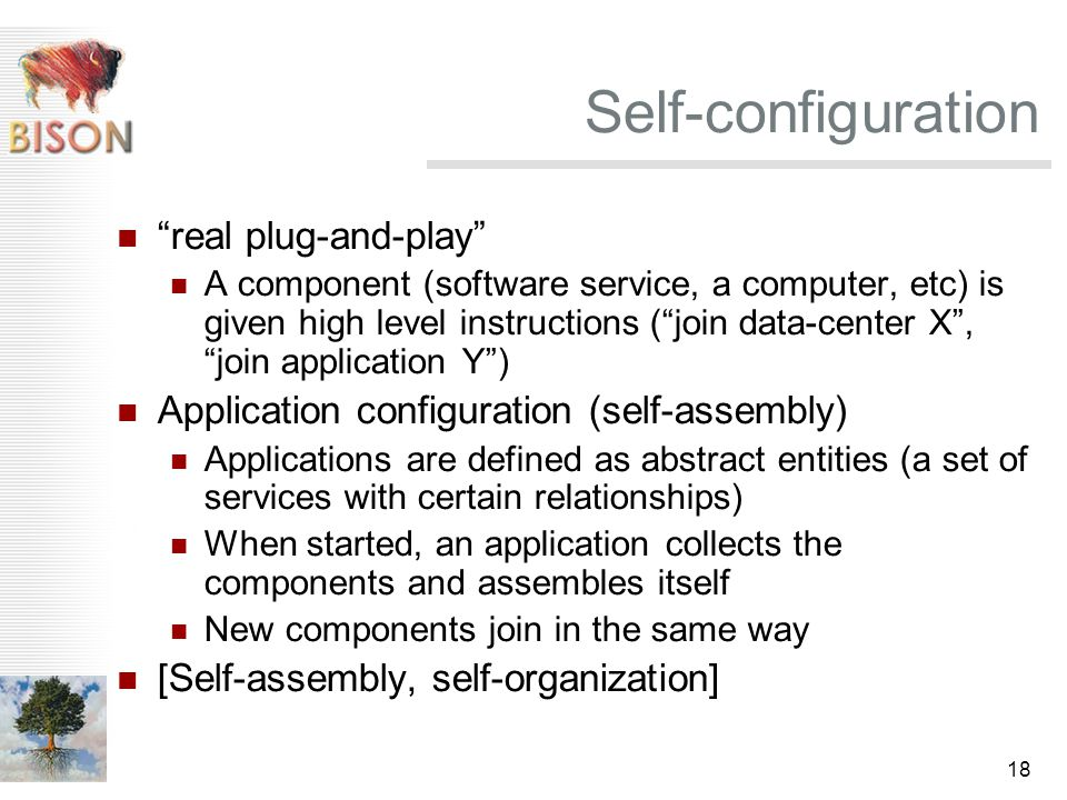 18 Self-configuration real plug-and-play A component (software service, a computer, etc) is given high level instructions ( join data-center X , join application Y ) Application configuration (self-assembly) Applications are defined as abstract entities (a set of services with certain relationships) When started, an application collects the components and assembles itself New components join in the same way [Self-assembly, self-organization]
