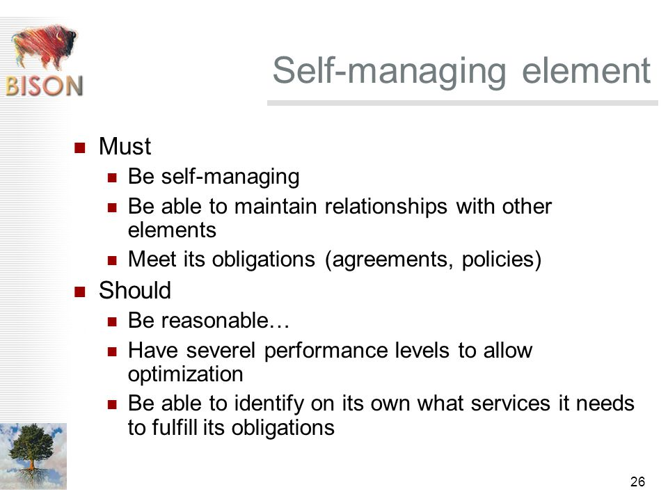 26 Self-managing element Must Be self-managing Be able to maintain relationships with other elements Meet its obligations (agreements, policies) Should Be reasonable… Have severel performance levels to allow optimization Be able to identify on its own what services it needs to fulfill its obligations