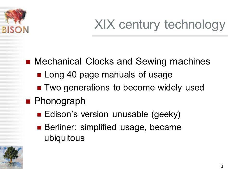 3 XIX century technology Mechanical Clocks and Sewing machines Long 40 page manuals of usage Two generations to become widely used Phonograph Edison's version unusable (geeky) Berliner: simplified usage, became ubiquitous