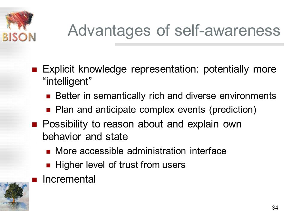 34 Advantages of self-awareness Explicit knowledge representation: potentially more intelligent Better in semantically rich and diverse environments Plan and anticipate complex events (prediction) Possibility to reason about and explain own behavior and state More accessible administration interface Higher level of trust from users Incremental