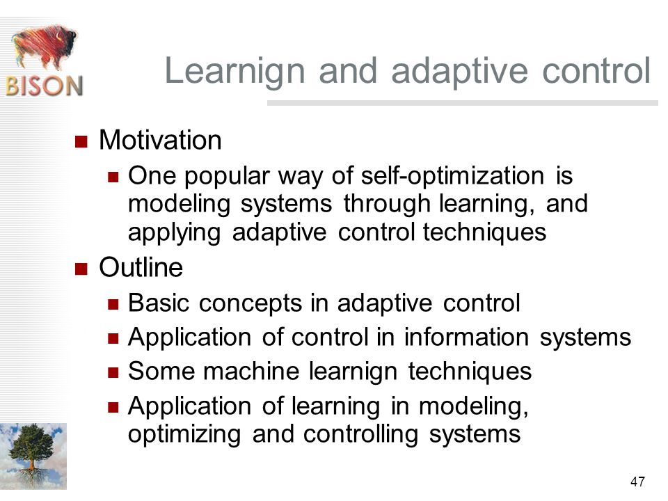 47 Learnign and adaptive control Motivation One popular way of self-optimization is modeling systems through learning, and applying adaptive control techniques Outline Basic concepts in adaptive control Application of control in information systems Some machine learnign techniques Application of learning in modeling, optimizing and controlling systems