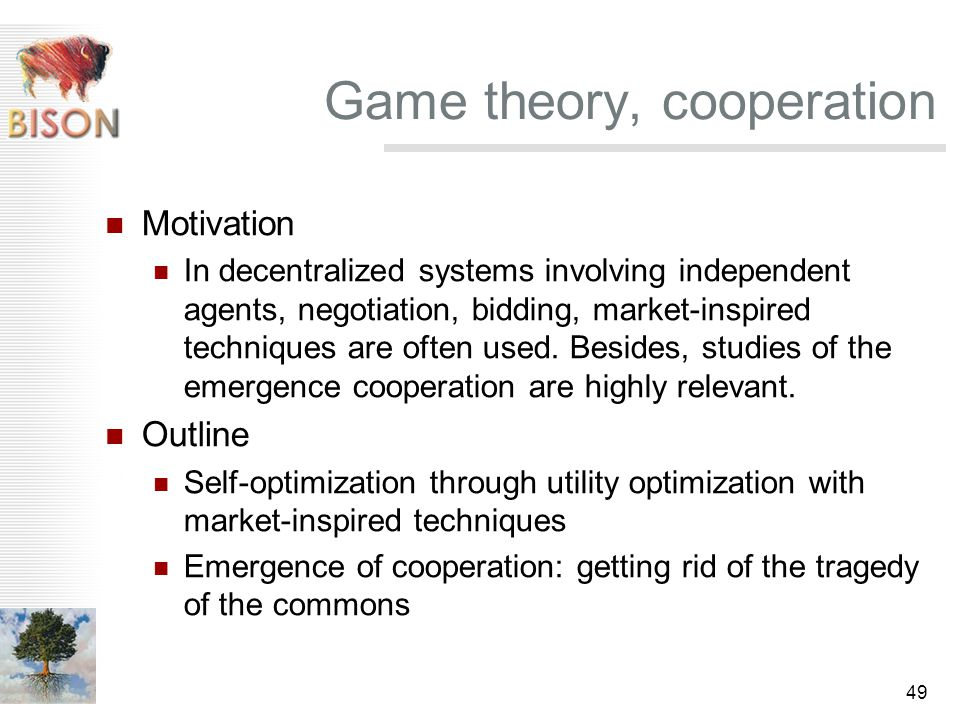 49 Game theory, cooperation Motivation In decentralized systems involving independent agents, negotiation, bidding, market-inspired techniques are often used.