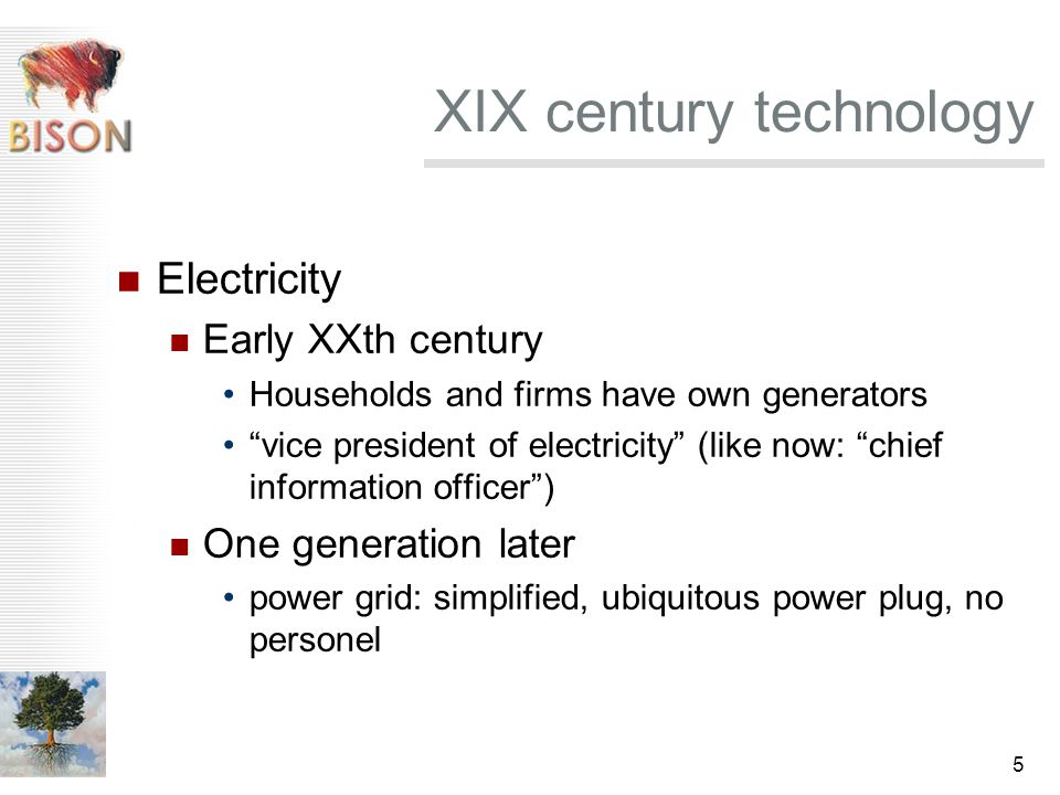 5 XIX century technology Electricity Early XXth century Households and firms have own generators vice president of electricity (like now: chief information officer ) One generation later power grid: simplified, ubiquitous power plug, no personel