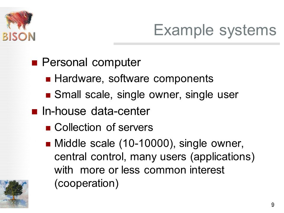 9 Example systems Personal computer Hardware, software components Small scale, single owner, single user In-house data-center Collection of servers Middle scale (10-10000), single owner, central control, many users (applications) with more or less common interest (cooperation)