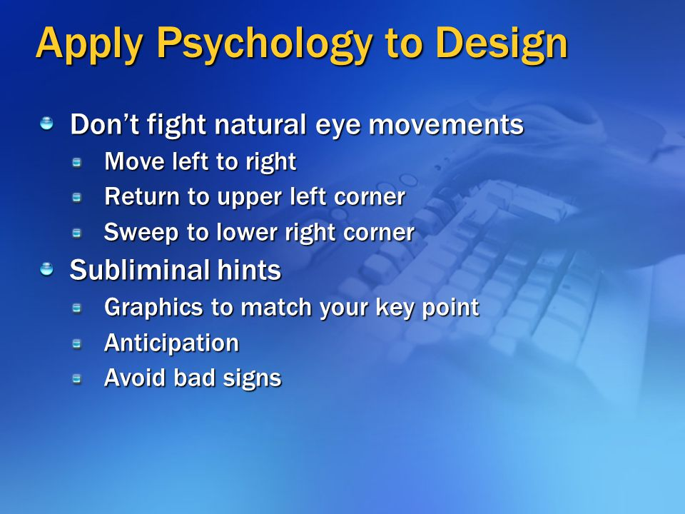 Apply Psychology to Design Don't fight natural eye movements Move left to right Return to upper left corner Sweep to lower right corner Subliminal hin