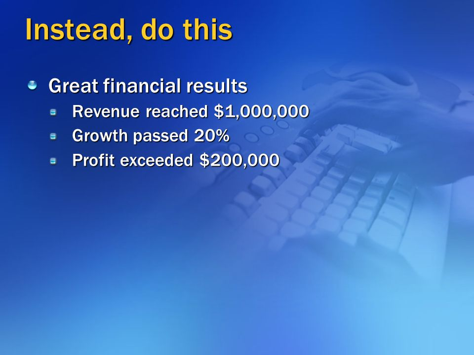 What's Wrong With This? Great financial results -- Revenue reached $1,000,000 -- Growth passed 20% -- Profit exceeded $200,000