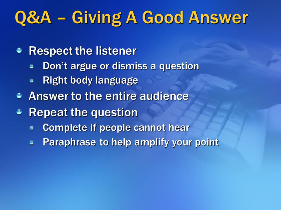 Q&A: Opportunity to Amplify Q&A is your last chance to: Amplify your points (particularly the Key Point) Increase your credibility If people are too s