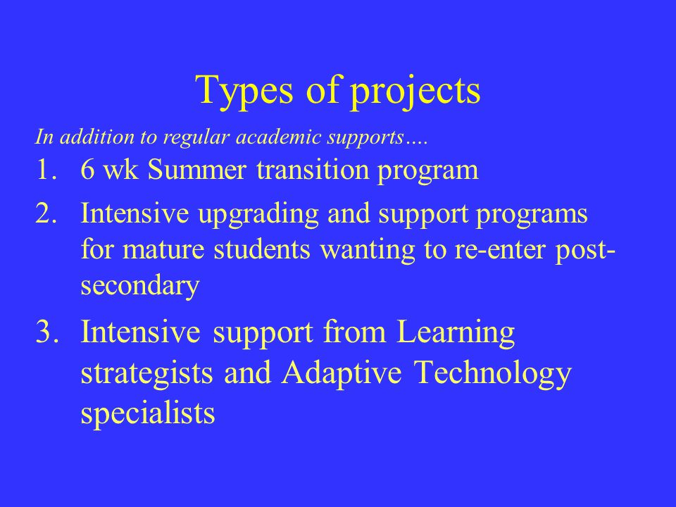 Types of projects 1.6 wk Summer transition program 2.Intensive upgrading and support programs for mature students wanting to re-enter post- secondary