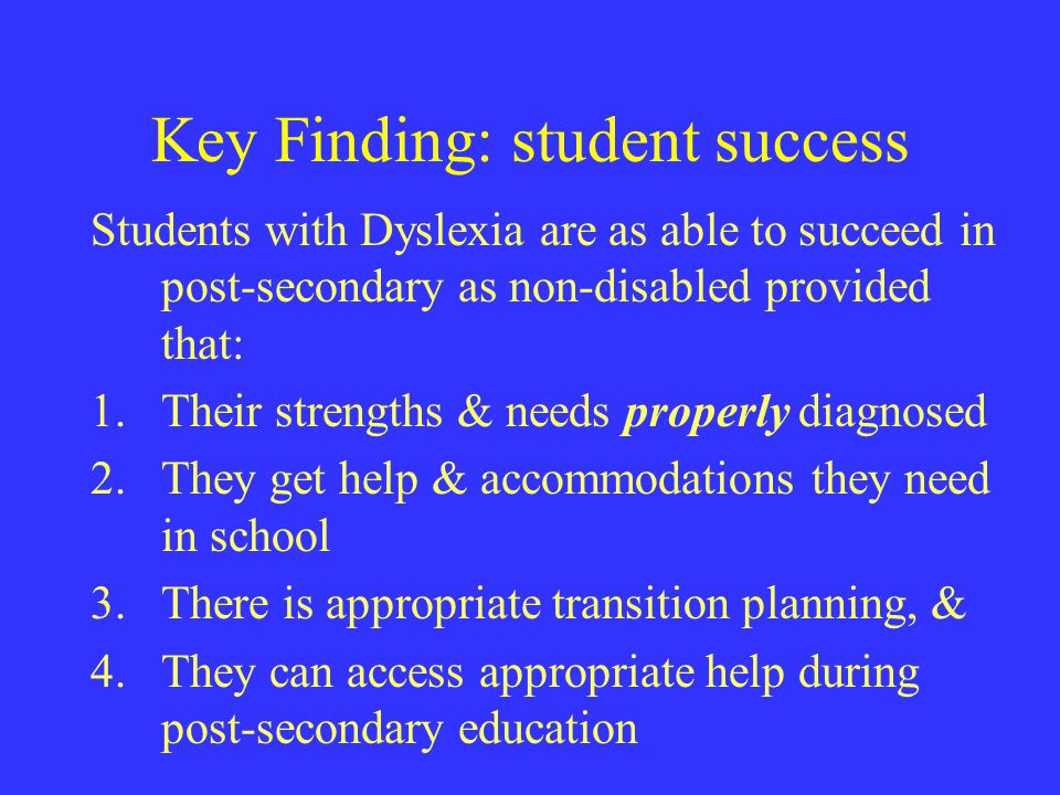 Key Finding: student success Students with Dyslexia are as able to succeed in post-secondary as non-disabled provided that: 1.Their strengths & needs