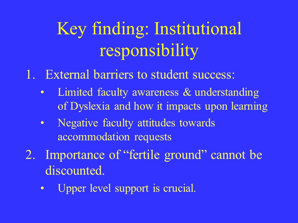 Key finding: Institutional responsibility 1.External barriers to student success: Limited faculty awareness & understanding of Dyslexia and how it imp